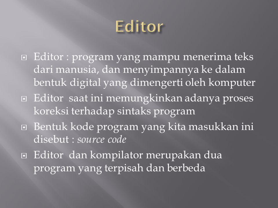 Editor : program yang mampu menerima teks dari manusia, dan menyimpannya ke dalam bentuk digital yang dimengerti oleh komputer  Editor saat ini memungkinkan adanya proses koreksi terhadap sintaks program  Bentuk kode program yang kita masukkan ini disebut : source code  Editor dan kompilator merupakan dua program yang terpisah dan berbeda