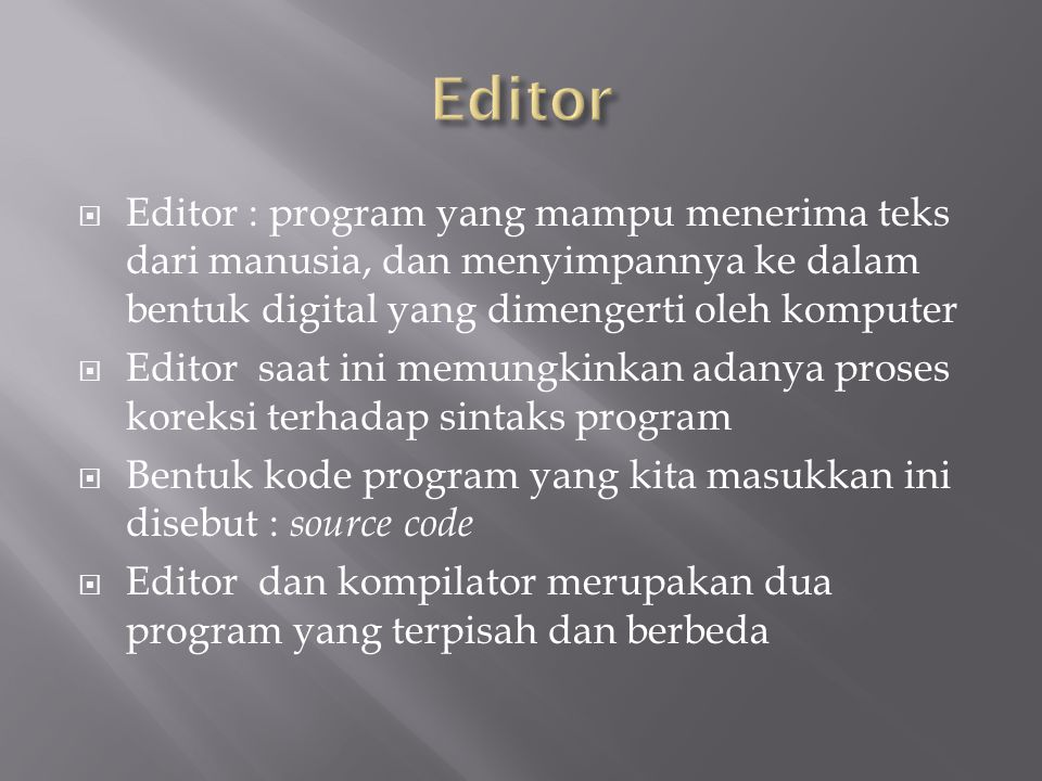  Editor : program yang mampu menerima teks dari manusia, dan menyimpannya ke dalam bentuk digital yang dimengerti oleh komputer  Editor saat ini mem