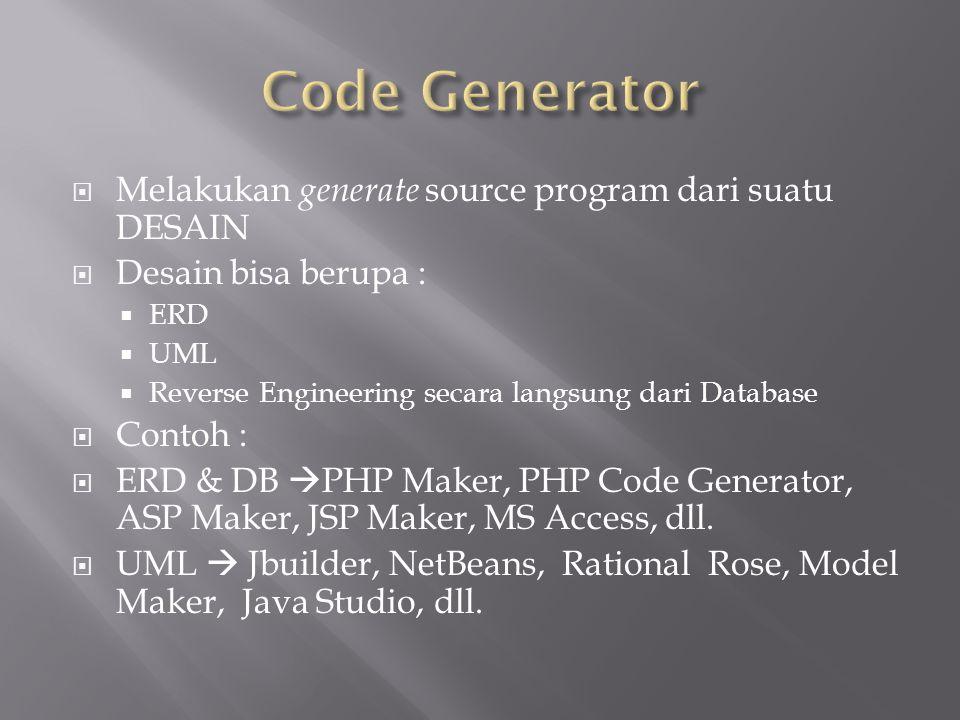  Melakukan generate source program dari suatu DESAIN  Desain bisa berupa :  ERD  UML  Reverse Engineering secara langsung dari Database  Contoh :  ERD & DB  PHP Maker, PHP Code Generator, ASP Maker, JSP Maker, MS Access, dll.