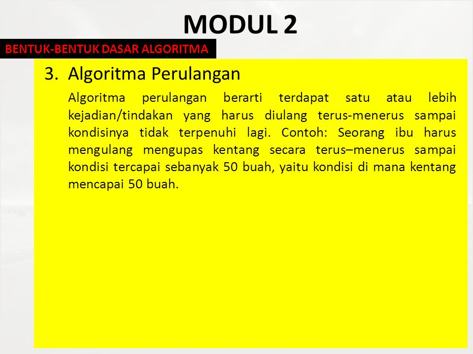 MODUL 2 3.Algoritma Perulangan Algoritma perulangan berarti terdapat satu atau lebih kejadian/tindakan yang harus diulang terus-menerus sampai kondisi