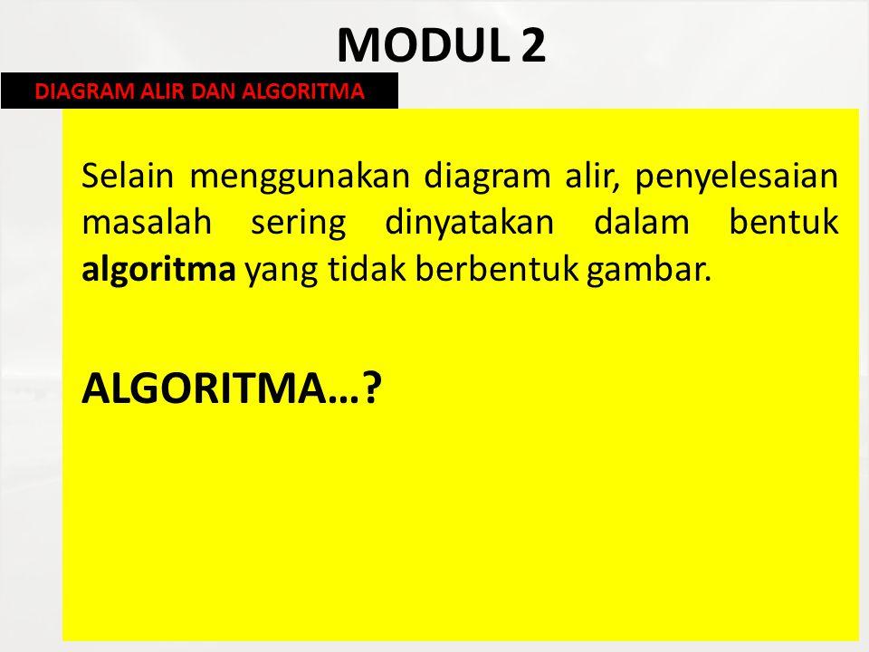 MODUL 2 Selain menggunakan diagram alir, penyelesaian masalah sering dinyatakan dalam bentuk algoritma yang tidak berbentuk gambar. ALGORITMA…? DIAGRA
