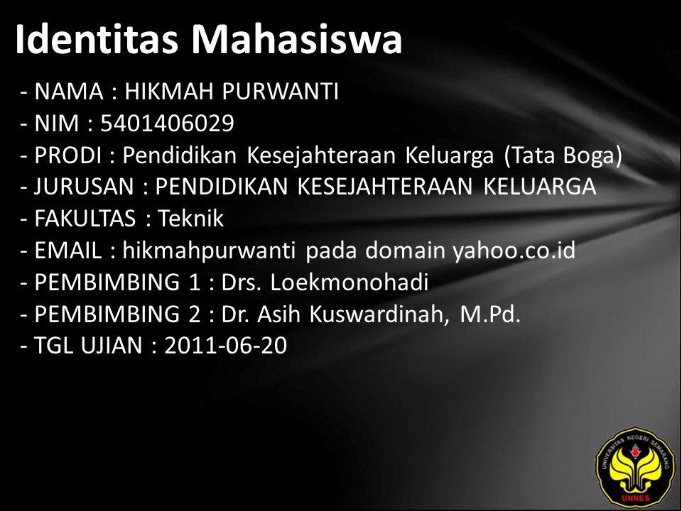 Identitas Mahasiswa - NAMA : HIKMAH PURWANTI - NIM : 5401406029 - PRODI : Pendidikan Kesejahteraan Keluarga (Tata Boga) - JURUSAN : PENDIDIKAN KESEJAHTERAAN KELUARGA - FAKULTAS : Teknik - EMAIL : hikmahpurwanti pada domain yahoo.co.id - PEMBIMBING 1 : Drs.
