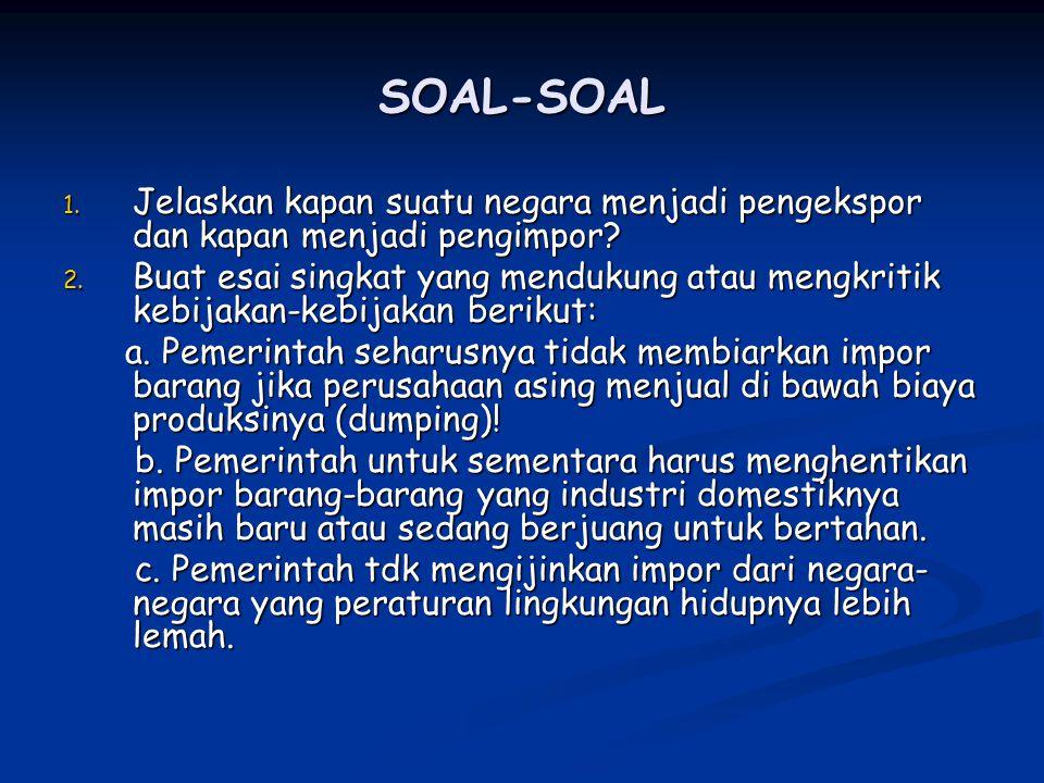 SOAL-SOAL 1. Jelaskan kapan suatu negara menjadi pengekspor dan kapan menjadi pengimpor? 2. Buat esai singkat yang mendukung atau mengkritik kebijakan