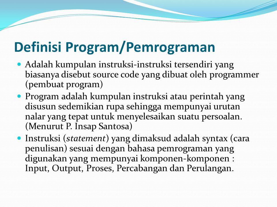 Definisi Program/Pemrograman Adalah kumpulan instruksi-instruksi tersendiri yang biasanya disebut source code yang dibuat oleh programmer (pembuat pro