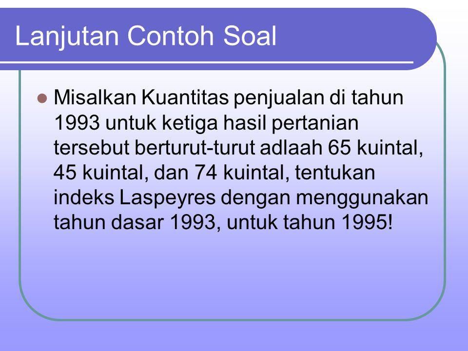 Lanjutan Contoh Soal Misalkan Kuantitas penjualan di tahun 1993 untuk ketiga hasil pertanian tersebut berturut-turut adlaah 65 kuintal, 45 kuintal, da
