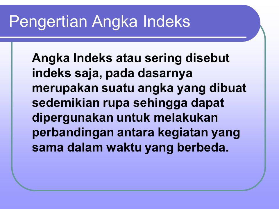 Pengertian Angka Indeks Angka Indeks atau sering disebut indeks saja, pada dasarnya merupakan suatu angka yang dibuat sedemikian rupa sehingga dapat d