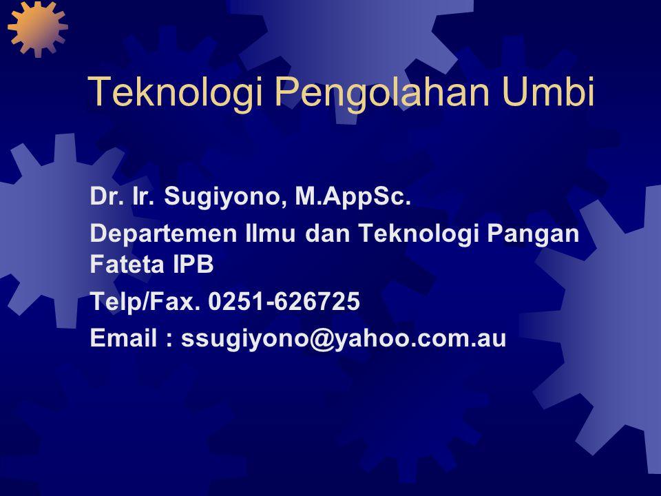 Teknologi Pengolahan Umbi Dr. Ir. Sugiyono, M.AppSc. Departemen Ilmu dan Teknologi Pangan Fateta IPB Telp/Fax. 0251-626725 Email : ssugiyono@yahoo.com