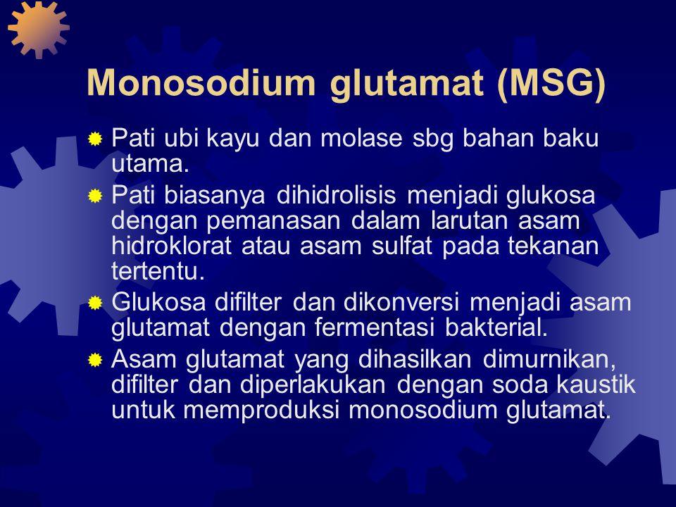Monosodium glutamat (MSG)  Pati ubi kayu dan molase sbg bahan baku utama.  Pati biasanya dihidrolisis menjadi glukosa dengan pemanasan dalam larutan