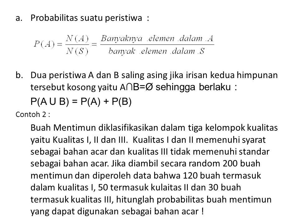 Jawab : Jika A : buah mentimun kualitas I B : Buah mentimun kualitas II maka mentimun yang termasuk, bahan acar adalah A U B karena kejadian A dan B saling asing maka berlaku P(A U B) = P(A) + P(B) = 120/200 + 50/200 = 0,6 + 0,25 = 0,85 Jadi probabilitas buah mentimun yang dapat digunakan sebagai bahan acar adalah 85%.