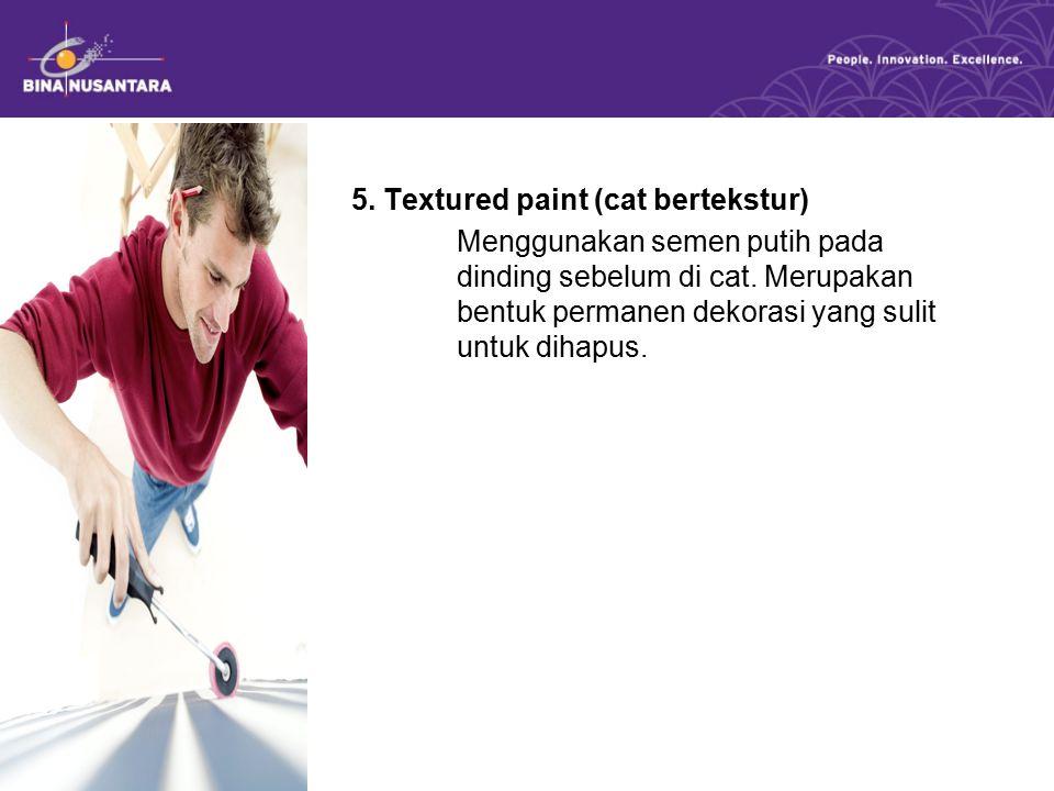 5. Textured paint (cat bertekstur) Menggunakan semen putih pada permukaan dinding sebelum di cat. Merupakan bentuk permanen dekorasi yang sulit untuk