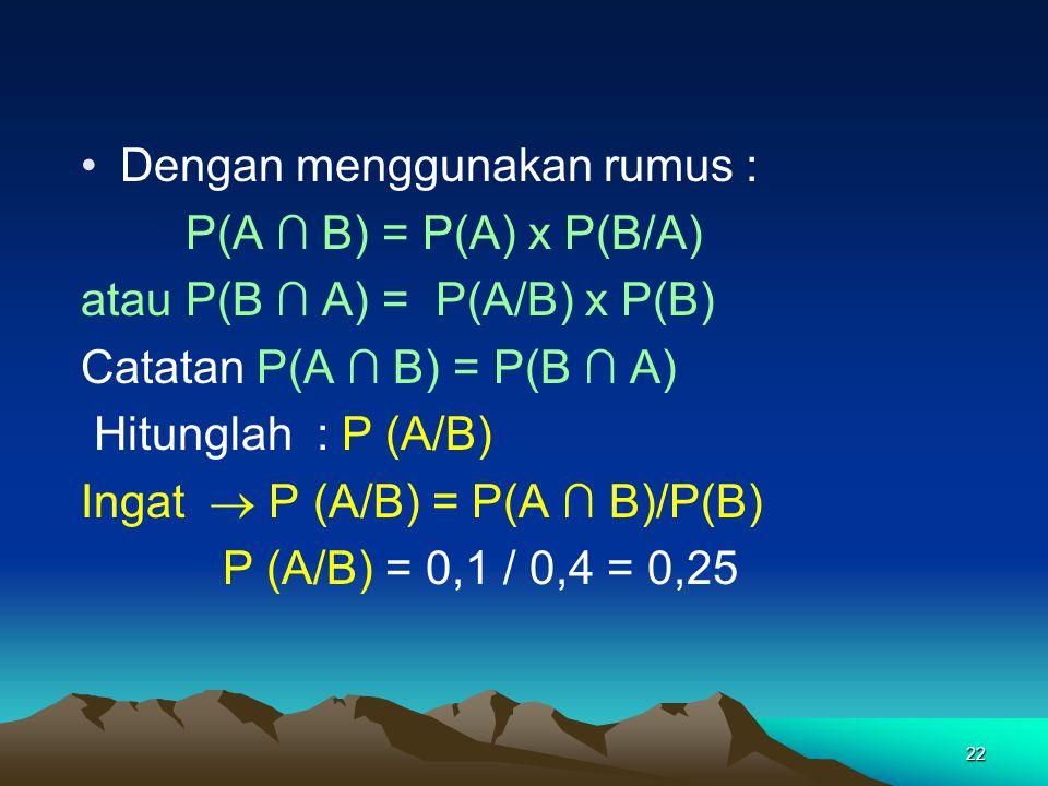 22 Dengan menggunakan rumus : P(A ∩ B) = P(A) x P(B/A) atau P(B ∩ A) = P(A/B) x P(B) Catatan P(A ∩ B) = P(B ∩ A) Hitunglah : P (A/B) Ingat  P (A/B) =