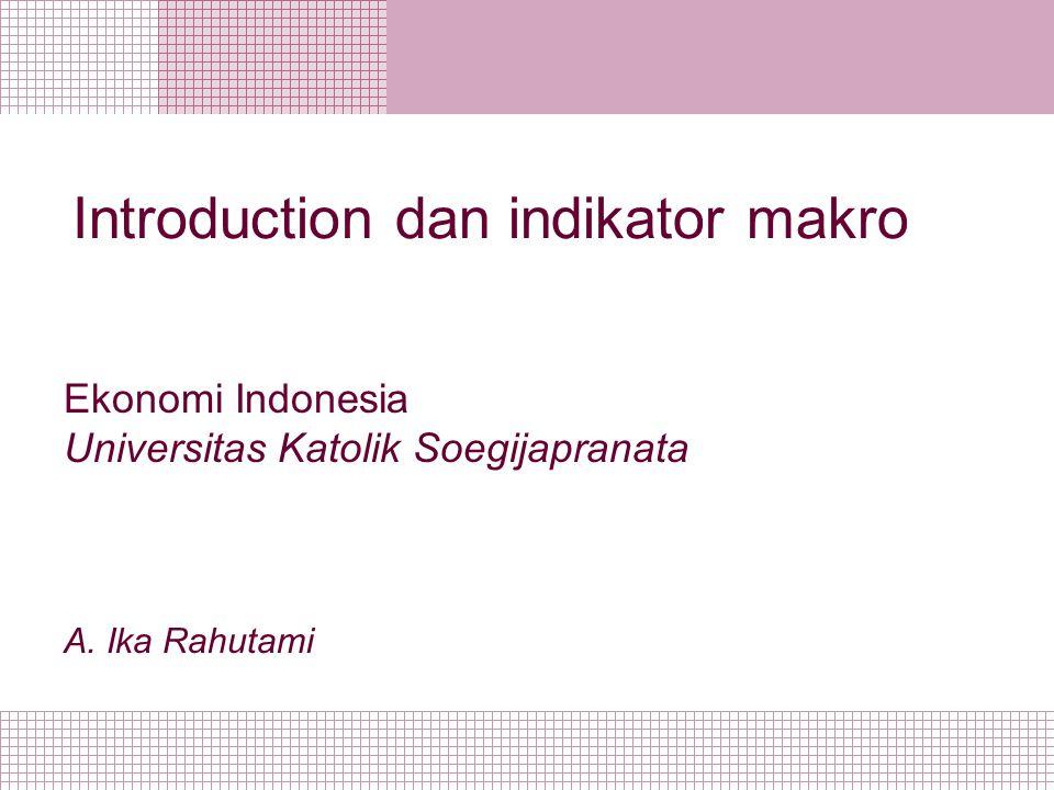 Introduction dan indikator makro Ekonomi Indonesia Universitas Katolik Soegijapranata A. Ika Rahutami