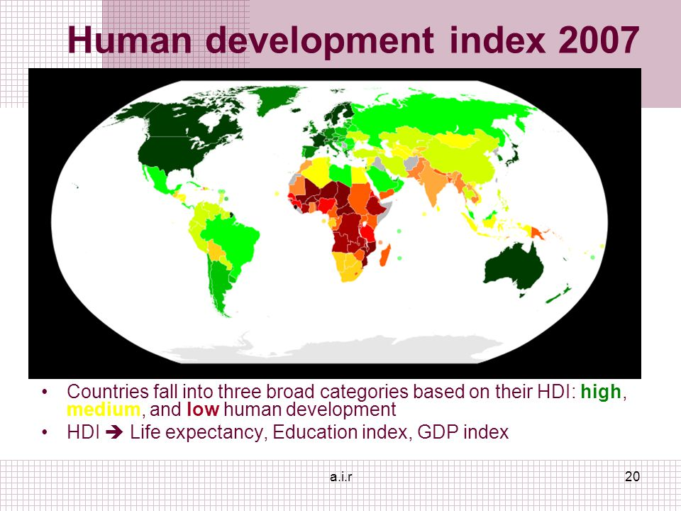 a.i.r20 Human development index 2007 Countries fall into three broad categories based on their HDI: high, medium, and low human development HDI  Life expectancy, Education index, GDP index
