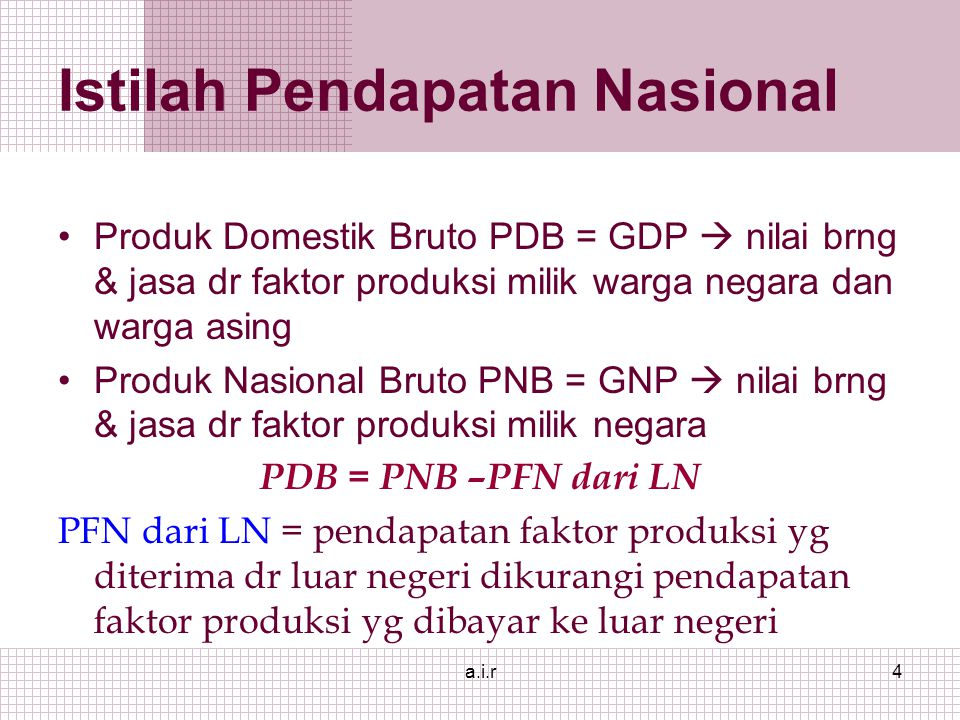 a.i.r4 Istilah Pendapatan Nasional Produk Domestik Bruto PDB = GDP  nilai brng & jasa dr faktor produksi milik warga negara dan warga asing Produk Nasional Bruto PNB = GNP  nilai brng & jasa dr faktor produksi milik negara PDB = PNB –PFN dari LN PFN dari LN = pendapatan faktor produksi yg diterima dr luar negeri dikurangi pendapatan faktor produksi yg dibayar ke luar negeri