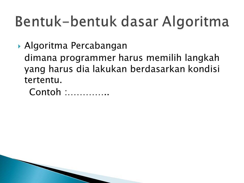  Algoritma Percabangan dimana programmer harus memilih langkah yang harus dia lakukan berdasarkan kondisi tertentu.