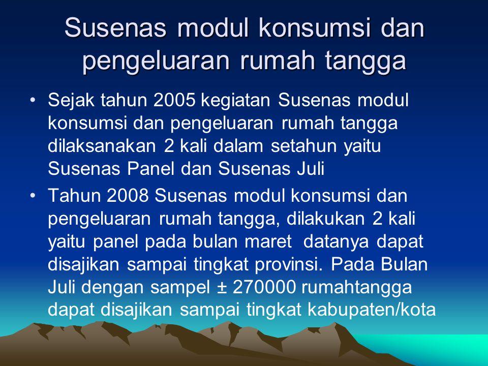 Susenas modul konsumsi dan pengeluaran rumah tangga Sejak tahun 2005 kegiatan Susenas modul konsumsi dan pengeluaran rumah tangga dilaksanakan 2 kali