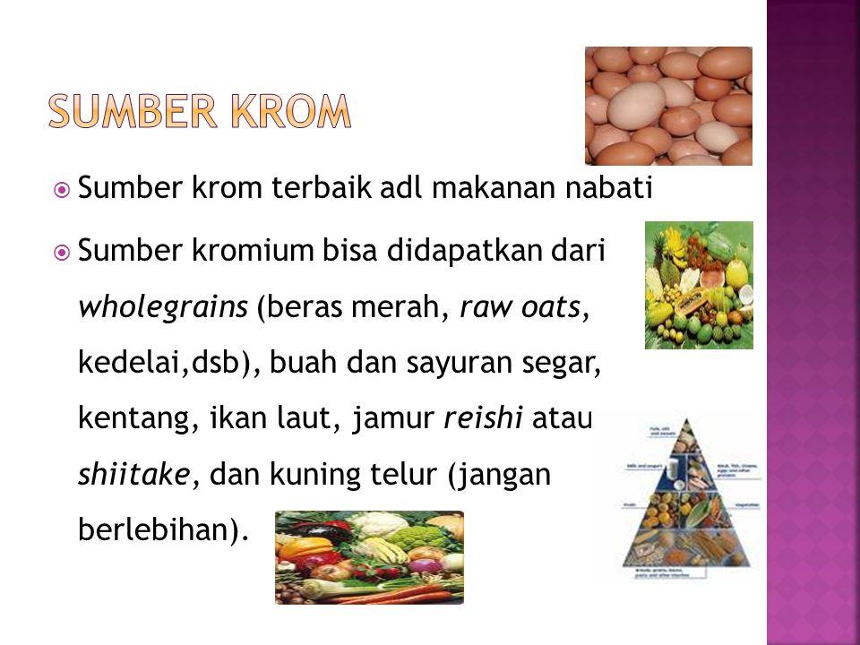  Sumber krom terbaik adl makanan nabati  Sumber kromium bisa didapatkan dari wholegrains (beras merah, raw oats, kedelai,dsb), buah dan sayuran sega