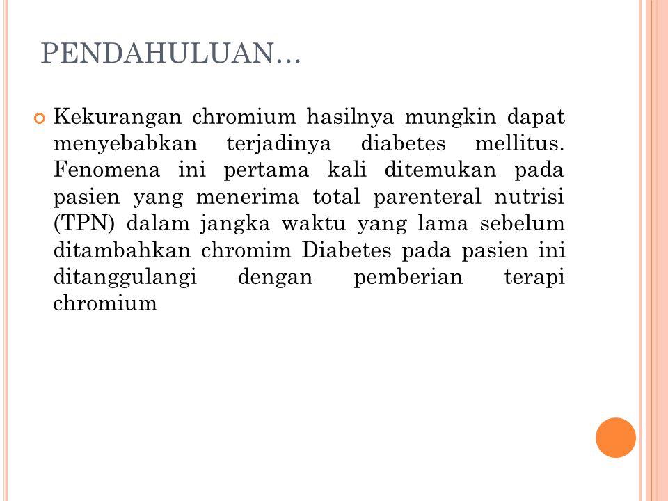 PENDAHULUAN… Kekurangan chromium hasilnya mungkin dapat menyebabkan terjadinya diabetes mellitus. Fenomena ini pertama kali ditemukan pada pasien yang