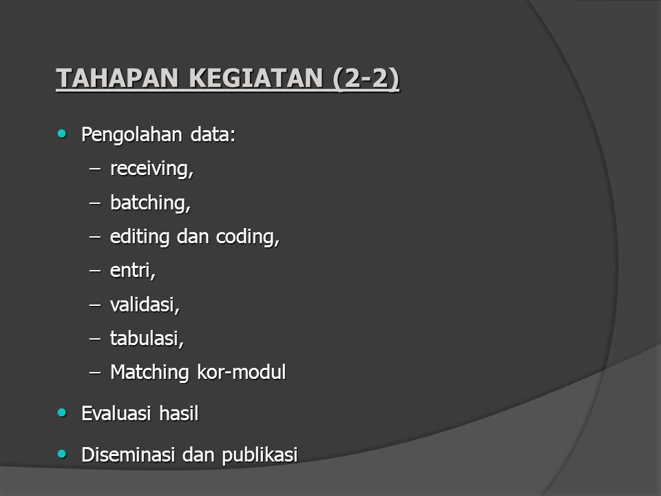 TAHAPAN KEGIATAN (2-2) Pengolahan data: Pengolahan data: –receiving, –batching, –editing dan coding, –entri, –validasi, –tabulasi, –Matching kor-modul
