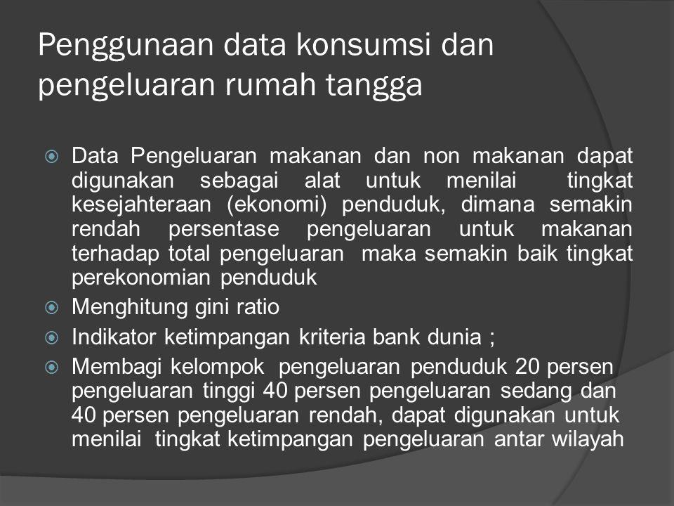 Penggunaan data konsumsi dan pengeluaran rumah tangga  Data Pengeluaran makanan dan non makanan dapat digunakan sebagai alat untuk menilai tingkat ke