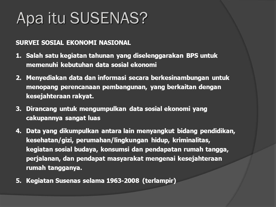 SURVEI SOSIAL EKONOMI NASIONAL 1.Salah satu kegiatan tahunan yang diselenggarakan BPS untuk memenuhi kebutuhan data sosial ekonomi 2.Menyediakan data