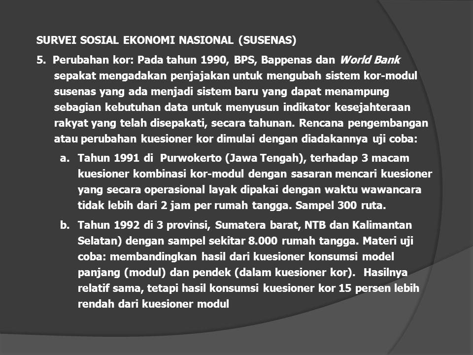 SURVEI SOSIAL EKONOMI NASIONAL (SUSENAS) 5. Perubahan kor: Pada tahun 1990, BPS, Bappenas dan World Bank sepakat mengadakan penjajakan untuk mengubah