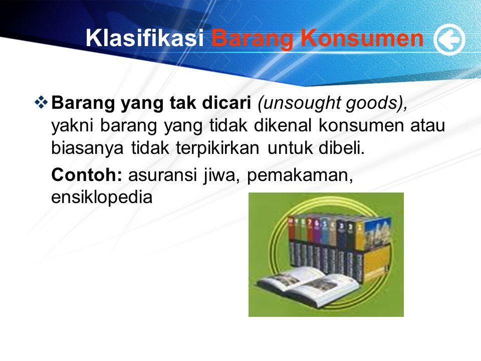 Klasifikasi Barang Konsumen  Barang yang tak dicari (unsought goods), yakni barang yang tidak dikenal konsumen atau biasanya tidak terpikirkan untuk