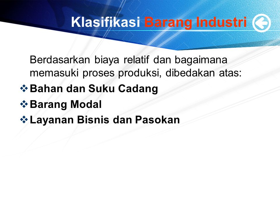 Klasifikasi Barang Industri Berdasarkan biaya relatif dan bagaimana memasuki proses produksi, dibedakan atas:  Bahan dan Suku Cadang  Barang Modal  Layanan Bisnis dan Pasokan