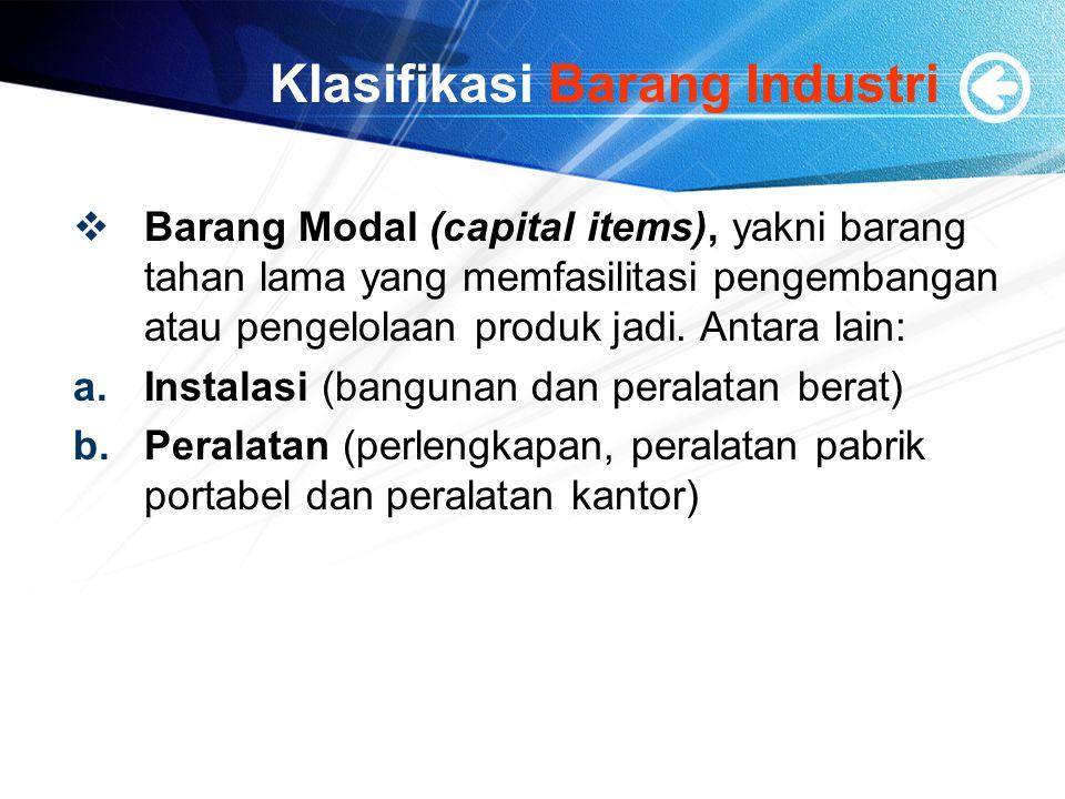 Klasifikasi Barang Industri  Barang Modal (capital items), yakni barang tahan lama yang memfasilitasi pengembangan atau pengelolaan produk jadi. Anta