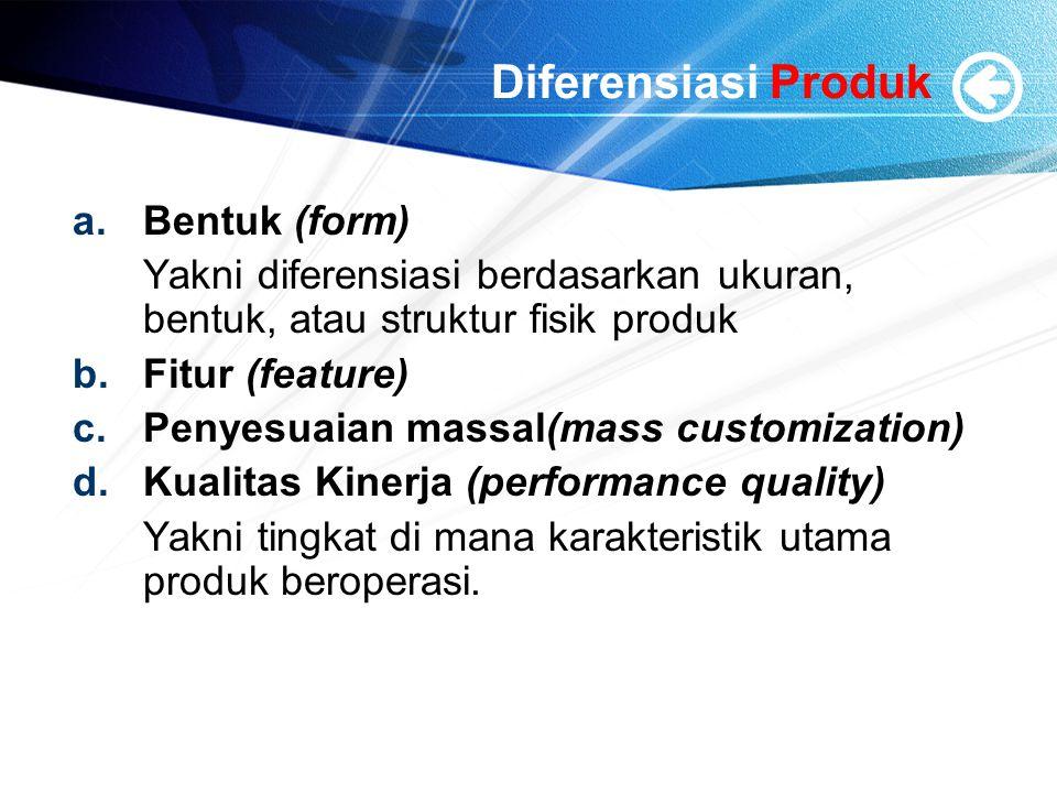 Diferensiasi Produk a.Bentuk (form) Yakni diferensiasi berdasarkan ukuran, bentuk, atau struktur fisik produk b.Fitur (feature) c.Penyesuaian massal(mass customization) d.Kualitas Kinerja (performance quality) Yakni tingkat di mana karakteristik utama produk beroperasi.