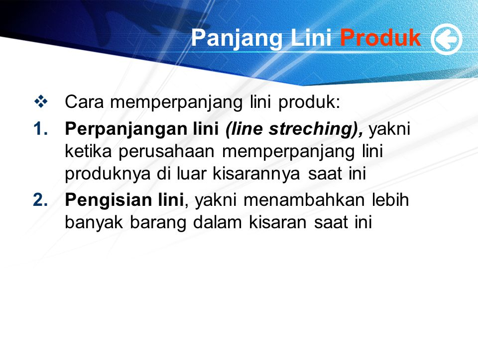 Panjang Lini Produk  Cara memperpanjang lini produk: 1.Perpanjangan lini (line streching), yakni ketika perusahaan memperpanjang lini produknya di luar kisarannya saat ini 2.Pengisian lini, yakni menambahkan lebih banyak barang dalam kisaran saat ini