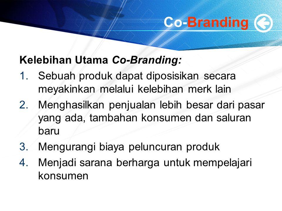 Co-Branding Kelebihan Utama Co-Branding: 1.Sebuah produk dapat diposisikan secara meyakinkan melalui kelebihan merk lain 2.Menghasilkan penjualan lebih besar dari pasar yang ada, tambahan konsumen dan saluran baru 3.Mengurangi biaya peluncuran produk 4.Menjadi sarana berharga untuk mempelajari konsumen