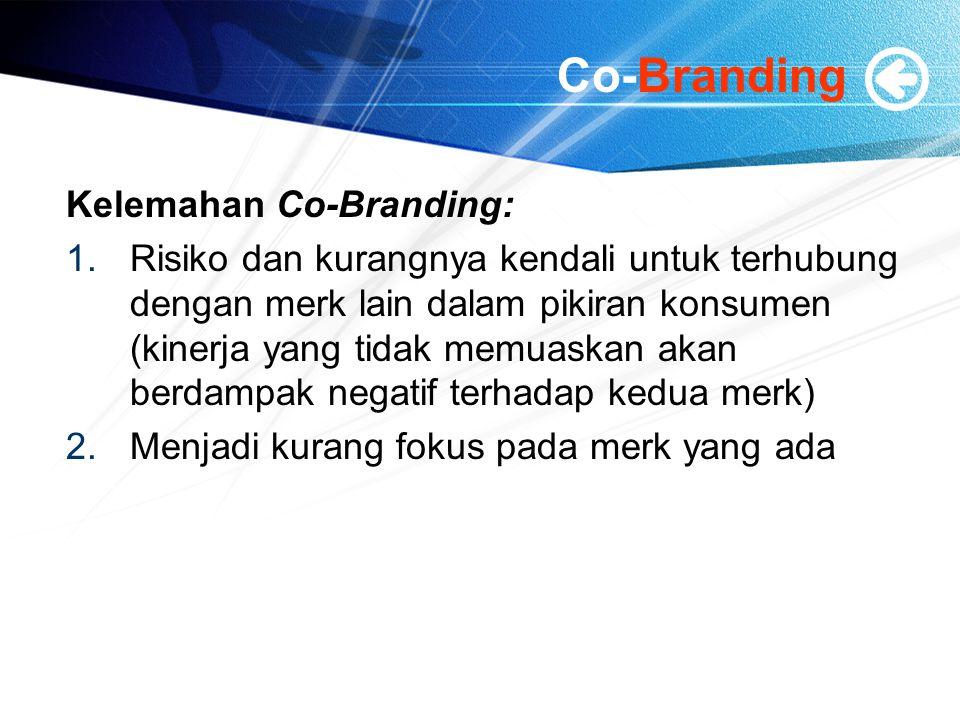 Co-Branding Kelemahan Co-Branding: 1.Risiko dan kurangnya kendali untuk terhubung dengan merk lain dalam pikiran konsumen (kinerja yang tidak memuaskan akan berdampak negatif terhadap kedua merk) 2.Menjadi kurang fokus pada merk yang ada