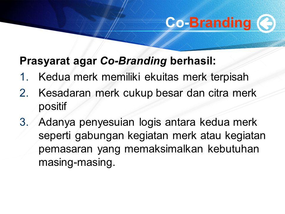 Co-Branding Prasyarat agar Co-Branding berhasil: 1.Kedua merk memiliki ekuitas merk terpisah 2.Kesadaran merk cukup besar dan citra merk positif 3.Adanya penyesuian logis antara kedua merk seperti gabungan kegiatan merk atau kegiatan pemasaran yang memaksimalkan kebutuhan masing-masing.