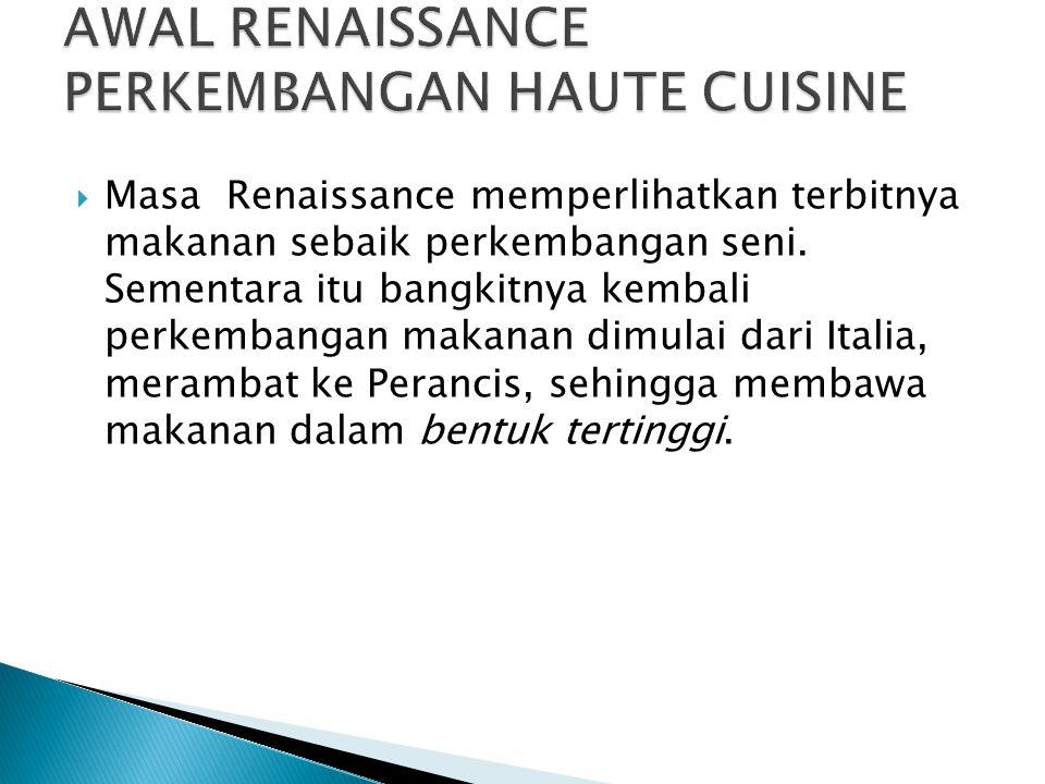  Masa Renaissance memperlihatkan terbitnya makanan sebaik perkembangan seni. Sementara itu bangkitnya kembali perkembangan makanan dimulai dari Itali