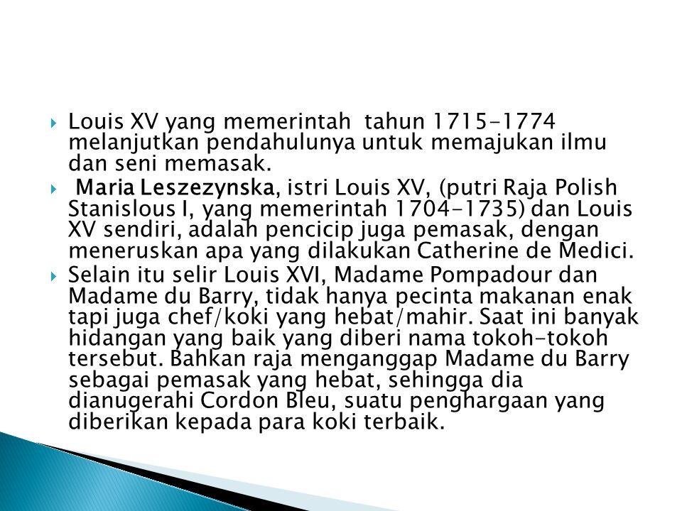  Louis XV yang memerintah tahun 1715-1774 melanjutkan pendahulunya untuk memajukan ilmu dan seni memasak.  Maria Leszezynska, istri Louis XV, (putri