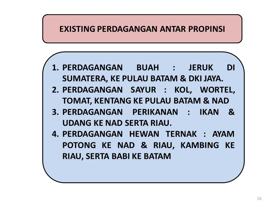 16 EXISTING PERDAGANGAN ANTAR PROPINSI 1.PERDAGANGAN BUAH : JERUK DI SUMATERA, KE PULAU BATAM & DKI JAYA. 2.PERDAGANGAN SAYUR : KOL, WORTEL, TOMAT, KE