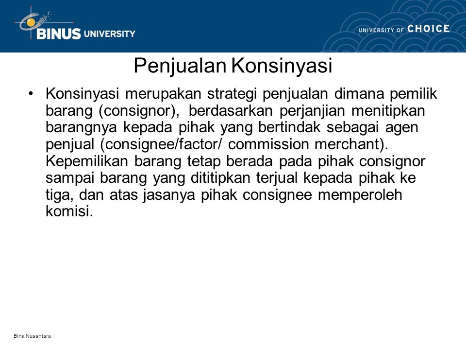 Bina Nusantara Penjualan Konsinyasi Konsinyasi merupakan strategi penjualan dimana pemilik barang (consignor), berdasarkan perjanjian menitipkan baran