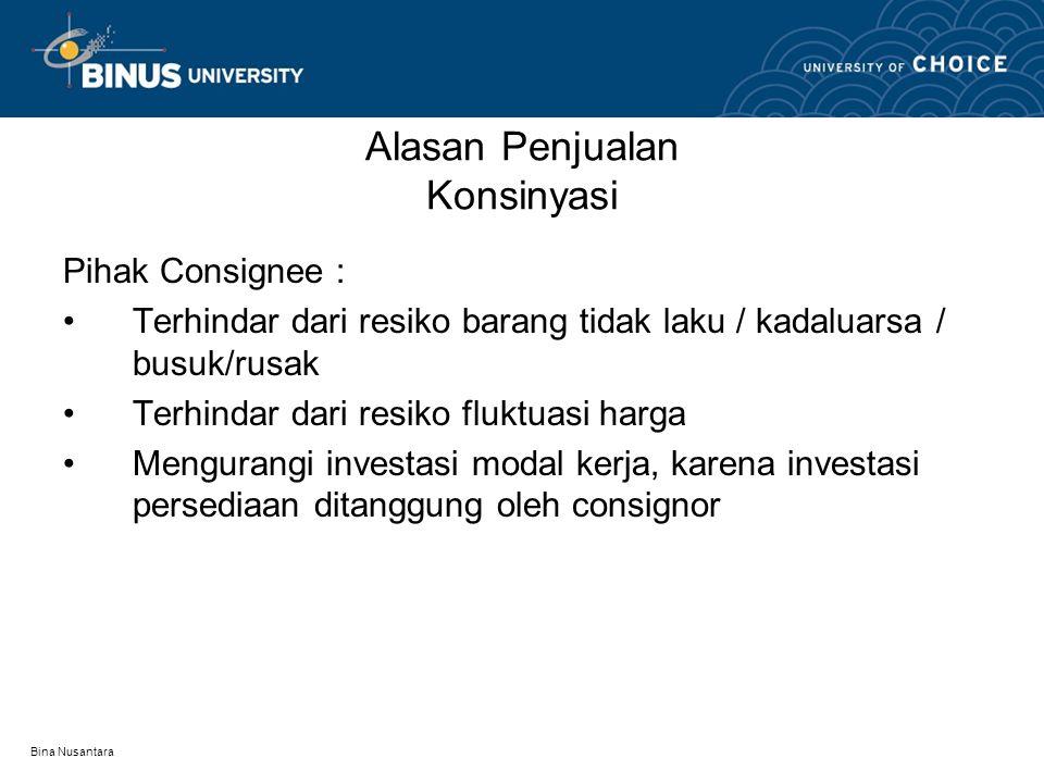Bina Nusantara Alasan Penjualan Konsinyasi Pihak Consignee : Terhindar dari resiko barang tidak laku / kadaluarsa / busuk/rusak Terhindar dari resiko