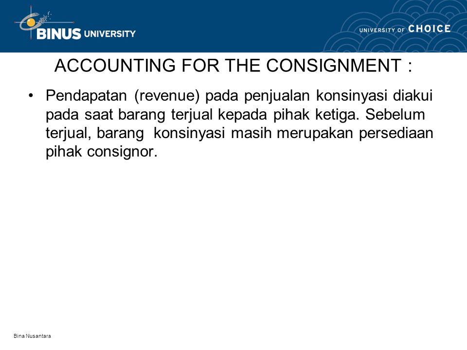 Bina Nusantara ACCOUNTING FOR THE CONSIGNMENT : Pendapatan (revenue) pada penjualan konsinyasi diakui pada saat barang terjual kepada pihak ketiga. Se