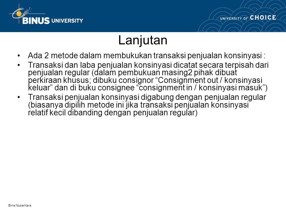 Bina Nusantara Lanjutan Ada 2 metode dalam membukukan transaksi penjualan konsinyasi : Transaksi dan laba penjualan konsinyasi dicatat secara terpisah