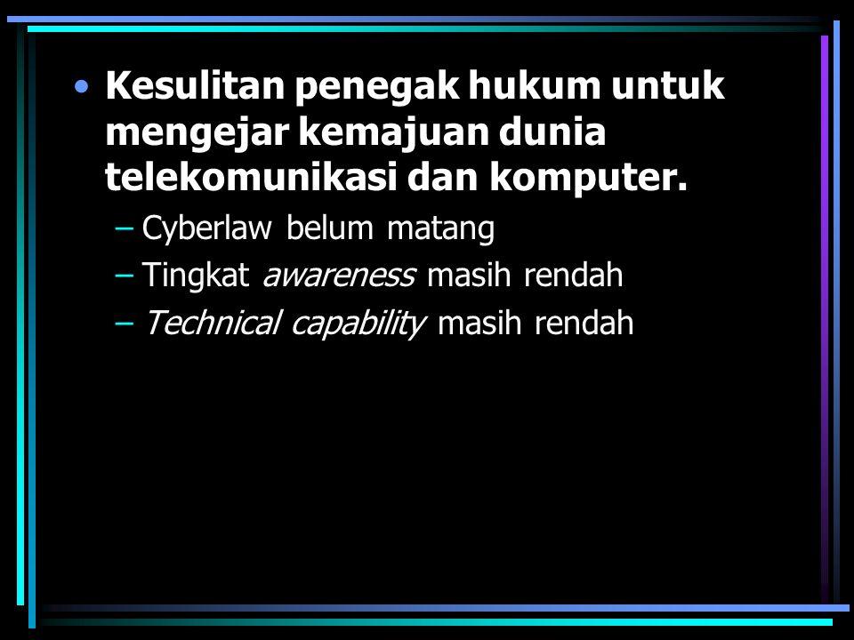 Kesulitan penegak hukum untuk mengejar kemajuan dunia telekomunikasi dan komputer. –Cyberlaw belum matang –Tingkat awareness masih rendah –Technical c