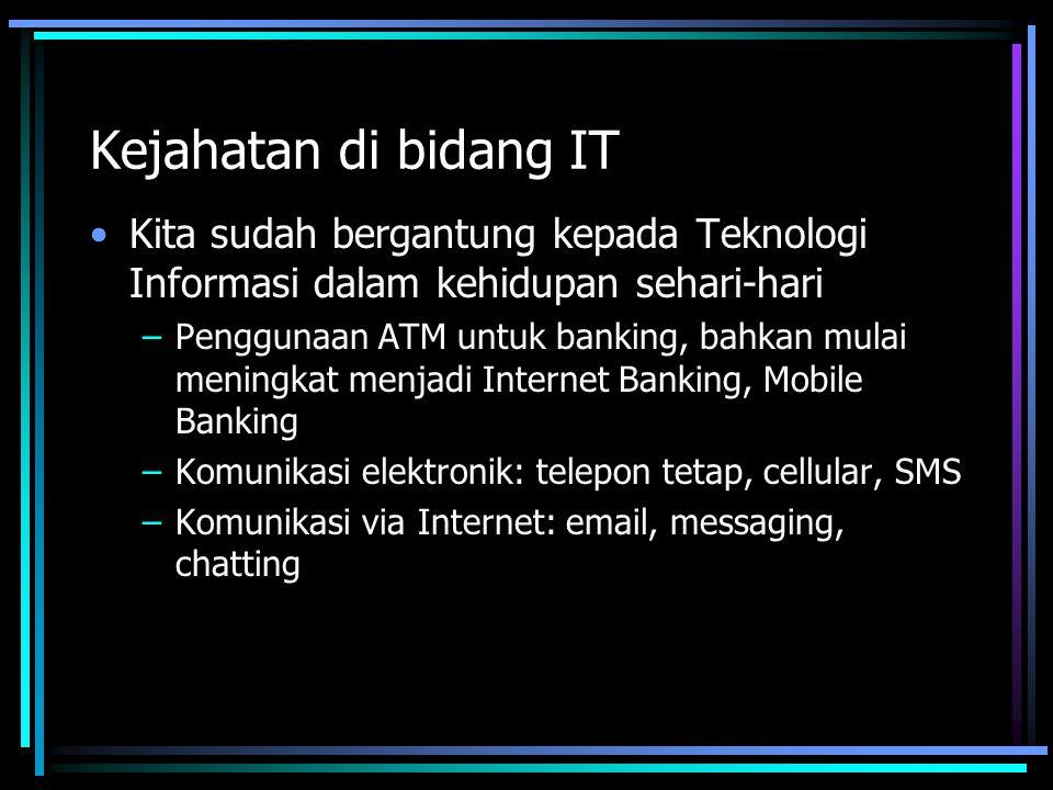 Kejahatan di bidang IT Kita sudah bergantung kepada Teknologi Informasi dalam kehidupan sehari-hari –Penggunaan ATM untuk banking, bahkan mulai meningkat menjadi Internet Banking, Mobile Banking –Komunikasi elektronik: telepon tetap, cellular, SMS –Komunikasi via Internet: email, messaging, chatting