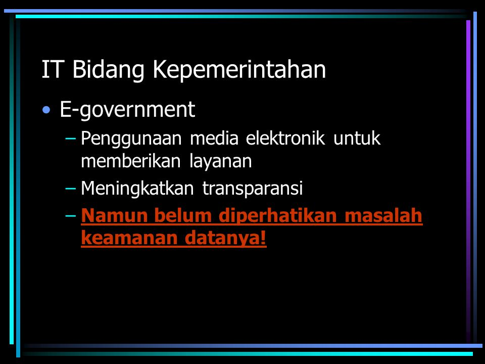IT Bidang Kepemerintahan E-government –Penggunaan media elektronik untuk memberikan layanan –Meningkatkan transparansi –Namun belum diperhatikan masalah keamanan datanya!
