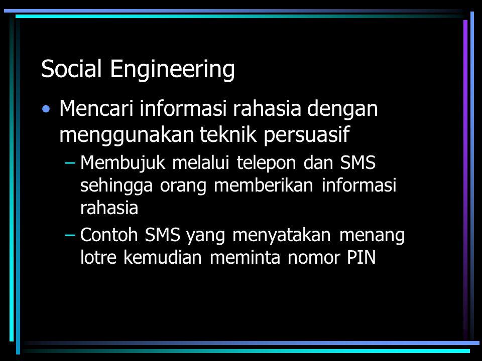 Social Engineering Mencari informasi rahasia dengan menggunakan teknik persuasif –Membujuk melalui telepon dan SMS sehingga orang memberikan informasi rahasia –Contoh SMS yang menyatakan menang lotre kemudian meminta nomor PIN