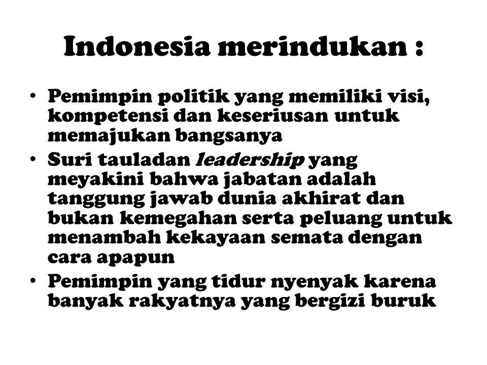Indonesia merindukan : Pemimpin politik yang memiliki visi, kompetensi dan keseriusan untuk memajukan bangsanya Suri tauladan leadership yang meyakini bahwa jabatan adalah tanggung jawab dunia akhirat dan bukan kemegahan serta peluang untuk menambah kekayaan semata dengan cara apapun Pemimpin yang tidur nyenyak karena banyak rakyatnya yang bergizi buruk