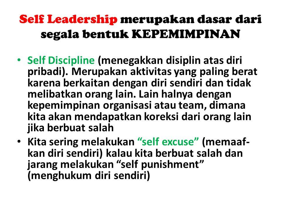 Self Leadership merupakan dasar dari segala bentuk KEPEMIMPINAN Self Discipline (menegakkan disiplin atas diri pribadi). Merupakan aktivitas yang pali