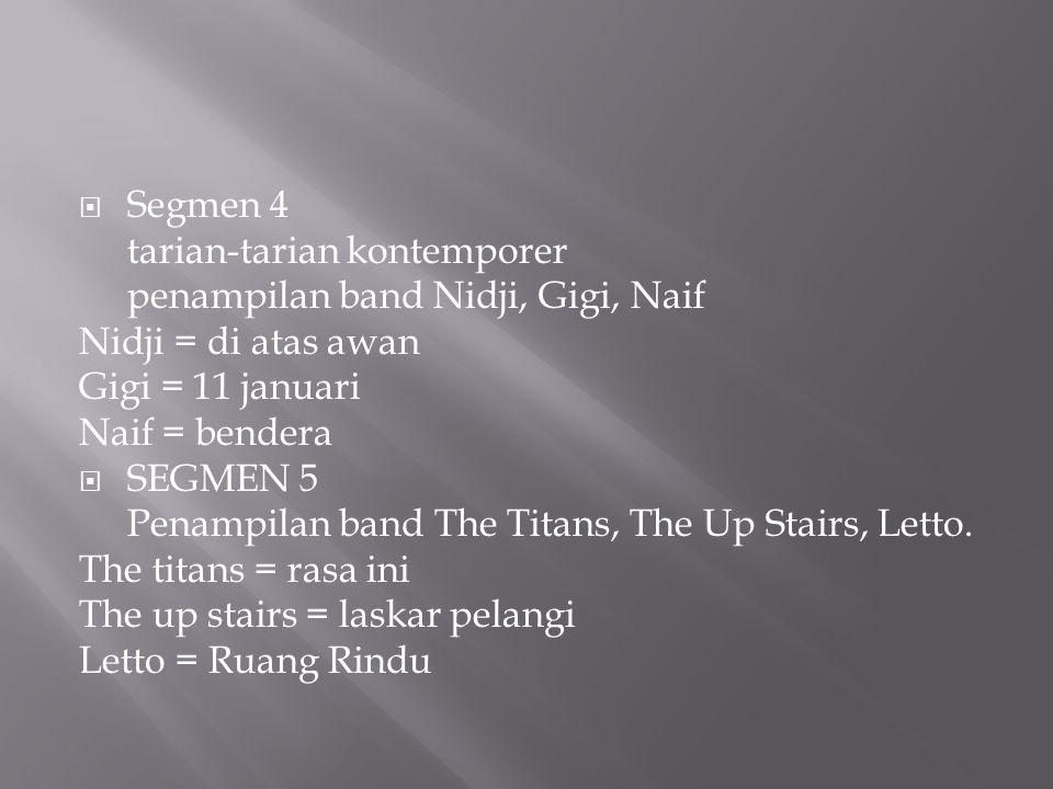  Segmen 4 tarian-tarian kontemporer penampilan band Nidji, Gigi, Naif Nidji = di atas awan Gigi = 11 januari Naif = bendera  SEGMEN 5 Penampilan band The Titans, The Up Stairs, Letto.