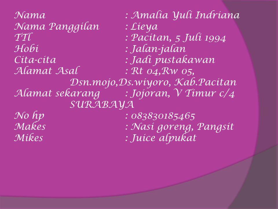 Nama: Amalia Yuli Indriana Nama Panggilan: Lieya TTl: Pacitan, 5 Juli 1994 Hobi: Jalan-jalan Cita-cita: Jadi pustakawan Alamat Asal: Rt 04,Rw 05, Dsn.mojo,Ds.wiyoro, Kab.Pacitan Alamat sekarang: Jojoran, V Timur c/4 SURABAYA No hp: 083830185465 Makes: Nasi goreng, Pangsit Mikes: Juice alpukat