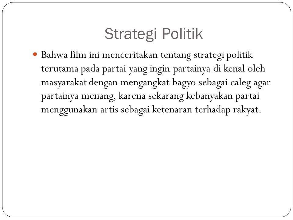 Strategi Politik Bahwa film ini menceritakan tentang strategi politik terutama pada partai yang ingin partainya di kenal oleh masyarakat dengan mengangkat bagyo sebagai caleg agar partainya menang, karena sekarang kebanyakan partai menggunakan artis sebagai ketenaran terhadap rakyat.
